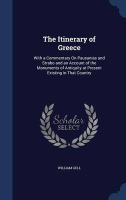 The Itinerary of Greece: With a Commentary on Pausanias and Strabo and an Account of the Monuments of Antiquity at Present Existing in That Country