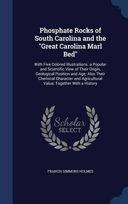 Phosphate Rocks of South Carolina and the Great Carolina Marl Bed: With Five Colored Illustrations. a Popular and Scientific View of Their Origin, Geological Position and Age; Also Their Chemical Character and Agricultural Value; Together with a History