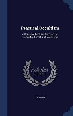 Practical Occultism: A Course of Lectures Through the Trance Mediumship of J.J. Morse