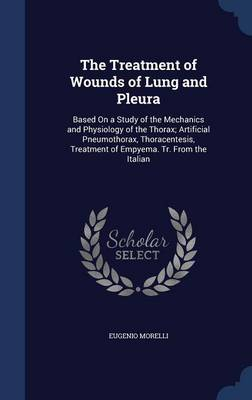 The Treatment of Wounds of Lung and Pleura: Based on a Study of the Mechanics and Physiology of the Thorax; Artificial Pneumothorax, Thoracentesis, Treatment of Empyema. Tr. from the Italian