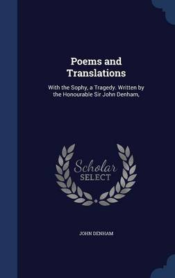 Poems and Translations: With the Sophy, a Tragedy. Written by the Honourable Sir John Denham,