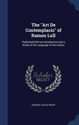 The Art de Contemplacio of Ramon Lull: Published with an Introduction and a Study of the Language of the Author
