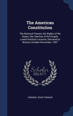 The American Constitution: The National Powers, the Rights of the States, the Liberties of the People; Lowell Institute Lectures, Delivered at Boston, October-November, 1907