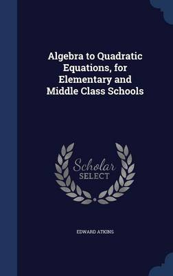 Algebra to Quadratic Equations, for Elementary and Middle Class Schools