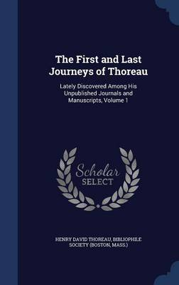 The First and Last Journeys of Thoreau: Lately Discovered Among His Unpublished Journals and Manuscripts, Volume 1