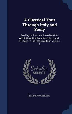 A Classical Tour Through Italy and Sicily: Tending to Illustrate Some Districts, Which Have Not Been Described by Mr. Eustace, in His Classical Tour, Volume 1