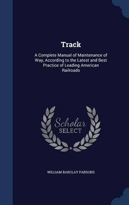 Track: A Complete Manual of Maintenance of Way, According to the Latest and Best Practice of Leading American Railroads