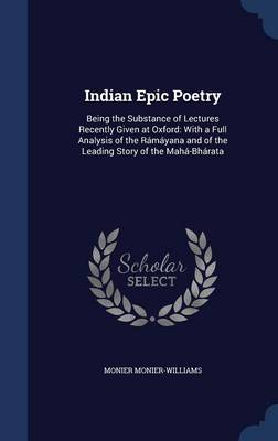 Indian Epic Poetry: Being the Substance of Lectures Recently Given at Oxford: With a Full Analysis of the Ramayana and of the Leading Story of the Maha-Bharata