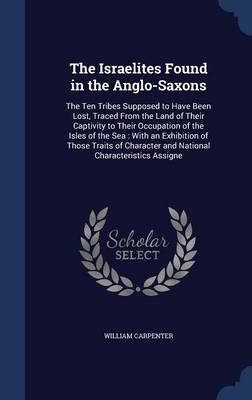 The Israelites Found in the Anglo-Saxons: The Ten Tribes Supposed to Have Been Lost, Traced from the Land of Their Captivity to Their Occupation of the Isles of the Sea: With an Exhibition of Those Traits of Character and National Characteristics Assigne