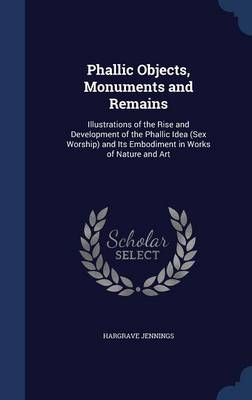 Phallic Objects, Monuments and Remains: Illustrations of the Rise and Development of the Phallic Idea (Sex Worship) and Its Embodiment in Works of Nature and Art