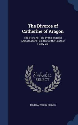 The Divorce of Catherine of Aragon: The Story as Told by the Imperial Ambassadors Resident at the Court of Henry VIII
