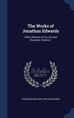 The Works of Jonathan Edwards: With a Memoir of His Life and Character; Volume 1