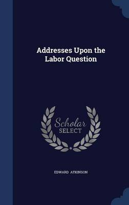 Addresses Upon the Labor Question