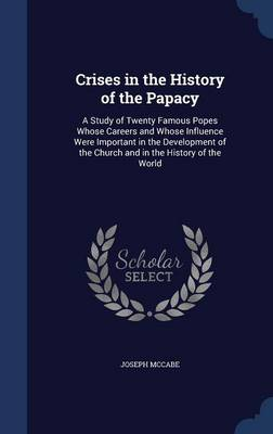 Crises in the History of the Papacy: A Study of Twenty Famous Popes Whose Careers and Whose Influence Were Important in the Development of the Church and in the History of the World