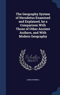 The Geography System of Herodotus Examined and Explained, by a Comparison with Those of Other Ancient Authors, and with Modern Geography