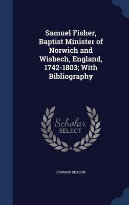Samuel Fisher, Baptist Minister of Norwich and Wisbech, England, 1742-1803; With Bibliography