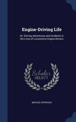 Engine-Driving Life: Or, Stirring Adventures and Incidents in the Lives of Locomotive Engine-Drivers