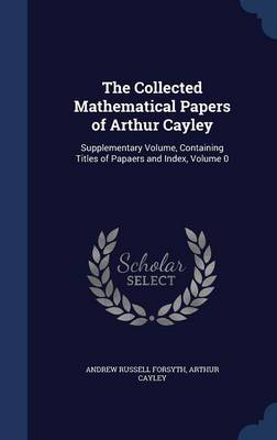 The Collected Mathematical Papers of Arthur Cayley: Supplementary Volume, Containing Titles of Papaers and Index; Volume 0