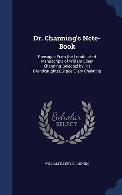 Dr. Channing's Note-Book: Passages from the Unpublished Manuscripts of William Ellery Channing, Selected by His Granddaughter, Grace Ellery Channing