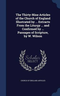 The Thirty-Nine Articles of the Church of England Illustrated by ... Extracts from the Liturgy ... and Confirmed by ... Passages of Scripture, by W. Wilson