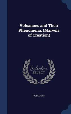 Volcanoes and Their Phenomena. (Marvels of Creation)