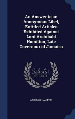 An Answer to an Anonymous Libel, Entitled Articles Exhibited Against Lord Archibald Hamilton, Late Governour of Jamaica