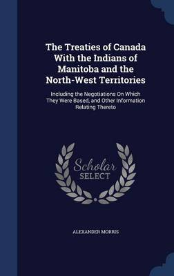 The Treaties of Canada with the Indians of Manitoba and the North-West Territories: Including the Negotiations on Which They Were Based, and Other Information Relating Thereto
