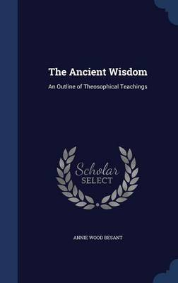 The Ancient Wisdom: An Outline of Theosophical Teachings