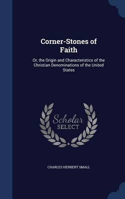 Corner-Stones of Faith: Or, the Origin and Characteristics of the Christian Denominations of the United States