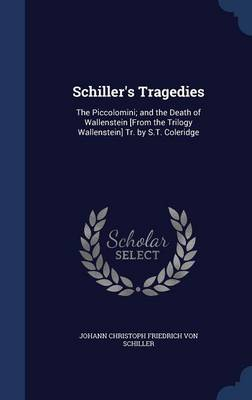 Schiller's Tragedies: The Piccolomini; And the Death of Wallenstein [From the Trilogy Wallenstein] Tr. by S.T. Coleridge