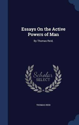 Essays on the Active Powers of Man: By Thomas Reid,