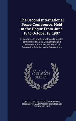 The Second International Peace Conference, Held at the Hague from June 15 to October 18, 1907: Instructions to and Report from Delegates of the United States, Conventions and Declarations, Final ACT, with Draft of Convention Relative to the Conventions