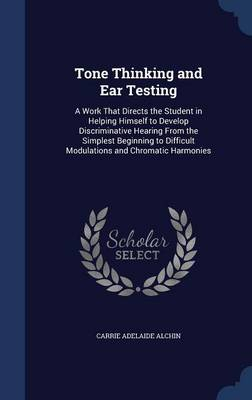 Tone Thinking and Ear Testing: A Work That Directs the Student in Helping Himself to Develop Discriminative Hearing from the Simplest Beginning to Difficult Modulations and Chromatic Harmonies