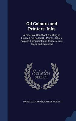 Oil Colours and Printers' Inks: A Practical Handbook Treating of Linseed Oil, Boiled Oil, Paints, Artists' Colours, Lampblack and Printers' Inks, Black and Coloured