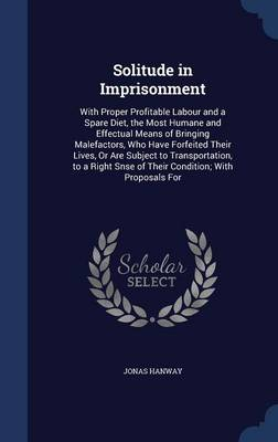 Solitude in Imprisonment: With Proper Profitable Labour and a Spare Diet, the Most Humane and Effectual Means of Bringing Malefactors, Who Have Forfeited Their Lives, or Are Subject to Transportation, to a Right Snse of Their Condition; With Proposals for