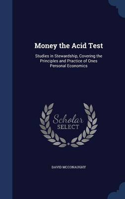 Money the Acid Test: Studies in Stewardship, Covering the Principles and Practice of Ones Personal Economics