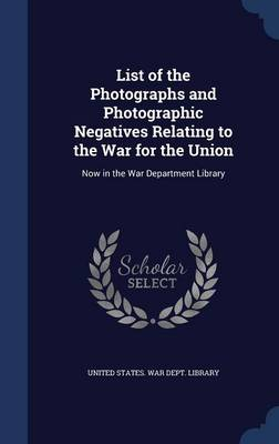 List of the Photographs and Photographic Negatives Relating to the War for the Union: Now in the War Department Library