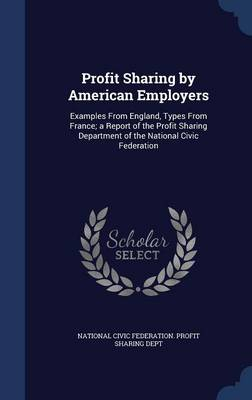 Profit Sharing by American Employers: Examples from England, Types from France; A Report of the Profit Sharing Department of the National Civic Federation