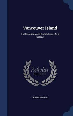 Vancouver Island: Its Resources and Capabilities, as a Colony