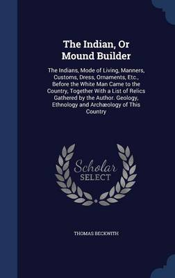 The Indian, or Mound Builder: The Indians, Mode of Living, Manners, Customs, Dress, Ornaments, Etc., Before the White Man Came to the Country, Together with a List of Relics Gathered by the Author. Geology, Ethnology and Archaeology of This Country
