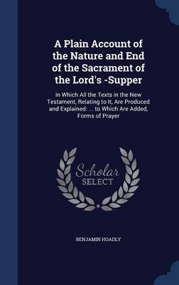 A Plain Account of the Nature and End of the Sacrament of the Lord's -Supper: In Which All the Texts in the New Testament, Relating to It, Are Produced and Explained: ... to Which Are Added, Forms of Prayer
