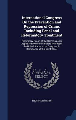 International Congress on the Prevention and Repression of Crime, Including Penal and Reformatory Treatment: Preliminary Report of the Commissioner Appointed by the President to Represent the United States in the Congress, in Compliance with a Joint Resol