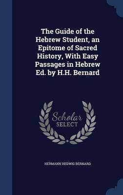 The Guide of the Hebrew Student, an Epitome of Sacred History, with Easy Passages in Hebrew Ed. by H.H. Bernard
