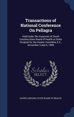 Transactions of National Conference on Pellagra: Held Under the Auspicies of South Carolina State Board of Health at State Hospital for the Insane, Columbia, S.C., November 3 and 4, 1909