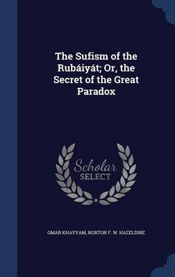 The Sufism of the Rubaiyat; Or, the Secret of the Great Paradox
