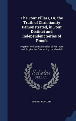 The Four Pillars, Or, the Truth of Christianity Demonstrated, in Four Distinct and Independent Series of Proofs: Together with an Explanation of the Types and Prophecies Concerning the Messiah