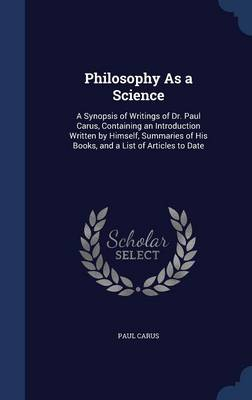 Philosophy as a Science: A Synopsis of Writings of Dr. Paul Carus, Containing an Introduction Written by Himself, Summaries of His Books, and a List of Articles to Date