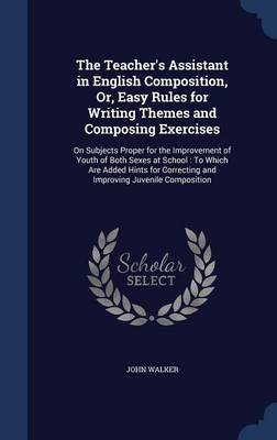 The Teacher's Assistant in English Composition, Or, Easy Rules for Writing Themes and Composing Exercises: On Subjects Proper for the Improvement of Youth of Both Sexes at School: To Which Are Added Hints for Correcting and Improving Juvenile Composition