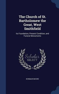 The Church of St. Bartholomew the Great, West Smithfield: Its Foundation, Present Condition, and Funeral Monuments