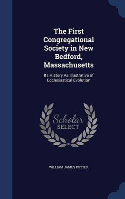 The First Congregational Society in New Bedford, Massachusetts: Its History as Illustrative of Ecclesiastical Evolution